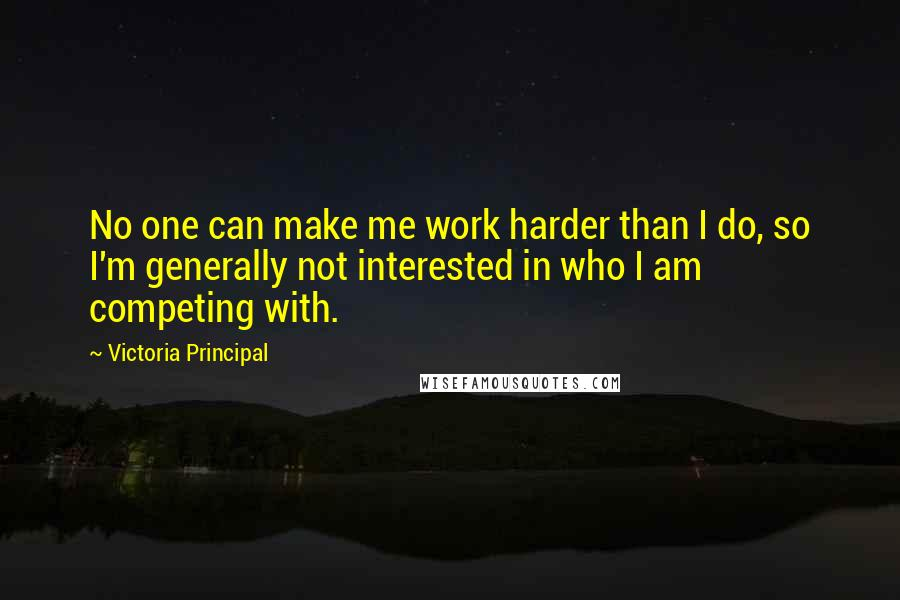 Victoria Principal quotes: No one can make me work harder than I do, so I'm generally not interested in who I am competing with.