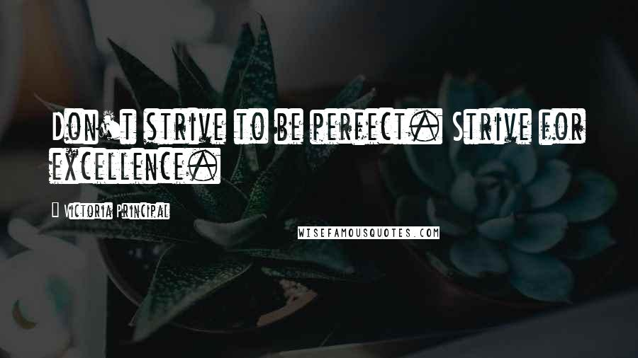 Victoria Principal quotes: Don't strive to be perfect. Strive for excellence.