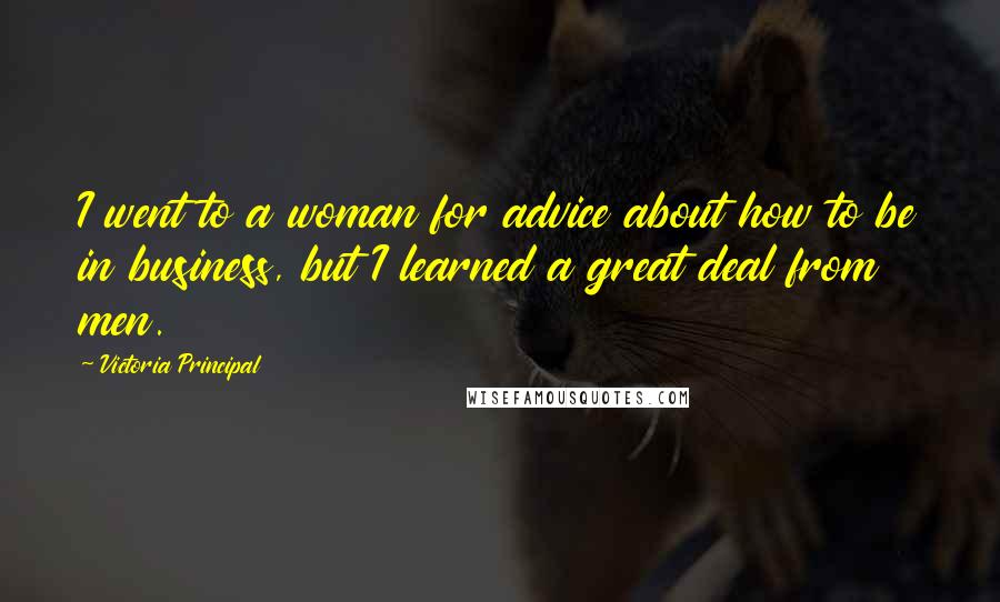Victoria Principal quotes: I went to a woman for advice about how to be in business, but I learned a great deal from men.