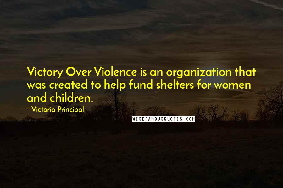 Victoria Principal quotes: Victory Over Violence is an organization that was created to help fund shelters for women and children.