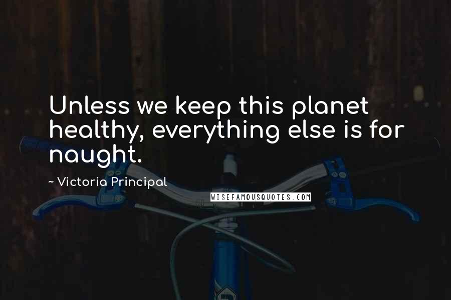 Victoria Principal quotes: Unless we keep this planet healthy, everything else is for naught.