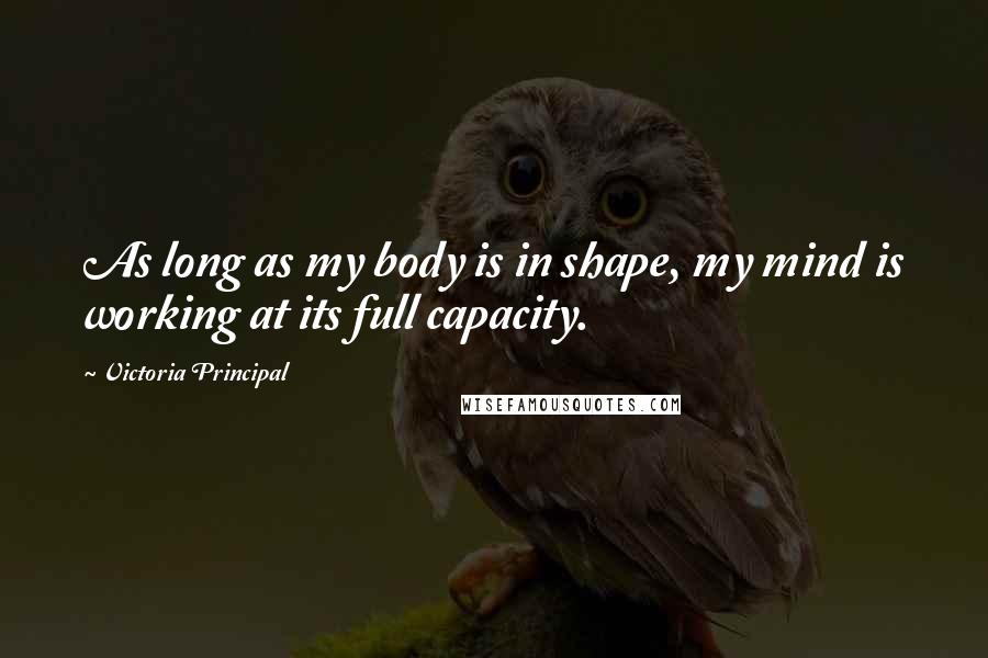 Victoria Principal quotes: As long as my body is in shape, my mind is working at its full capacity.