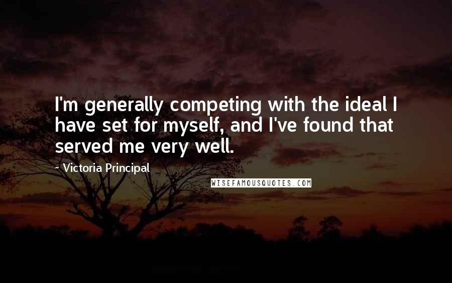 Victoria Principal quotes: I'm generally competing with the ideal I have set for myself, and I've found that served me very well.
