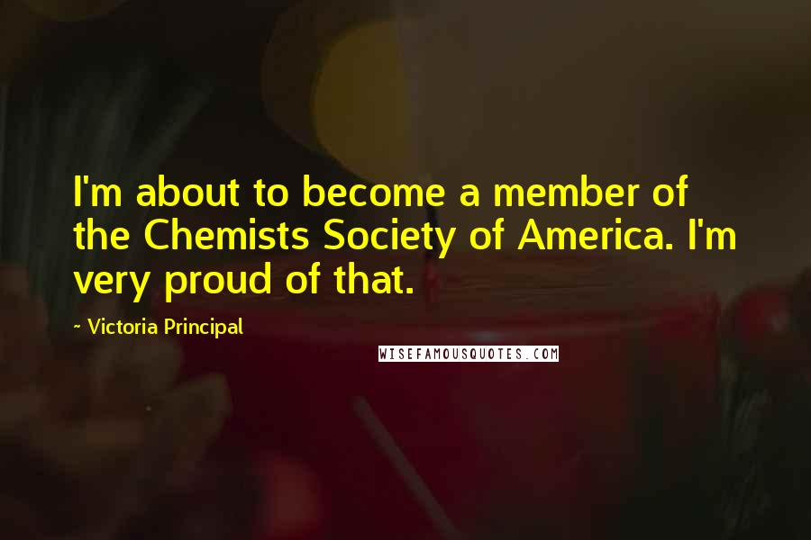 Victoria Principal quotes: I'm about to become a member of the Chemists Society of America. I'm very proud of that.
