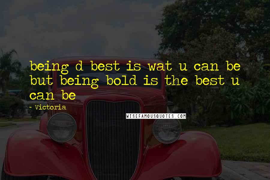 Victoria quotes: being d best is wat u can be but being bold is the best u can be