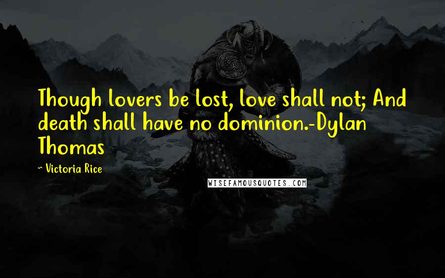 Victoria Rice quotes: Though lovers be lost, love shall not; And death shall have no dominion.-Dylan Thomas