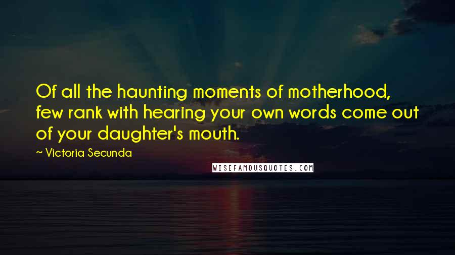 Victoria Secunda quotes: Of all the haunting moments of motherhood, few rank with hearing your own words come out of your daughter's mouth.