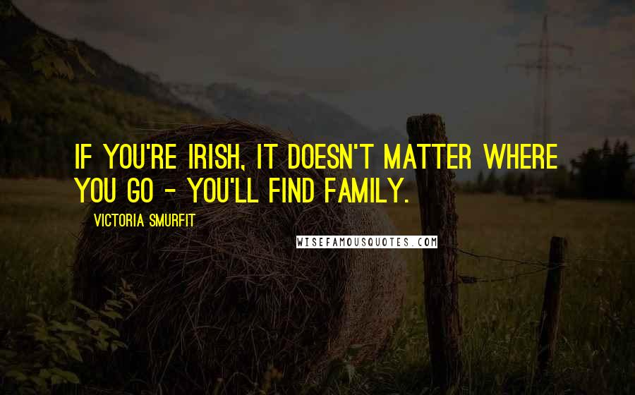 Victoria Smurfit quotes: If you're Irish, it doesn't matter where you go - you'll find family.