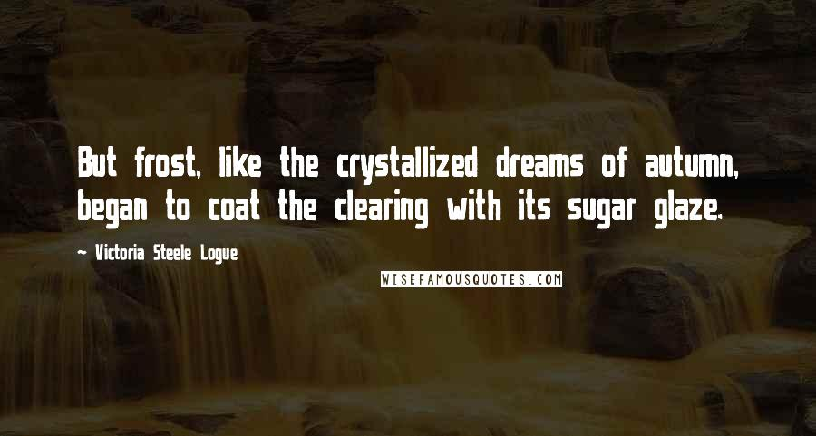 Victoria Steele Logue quotes: But frost, like the crystallized dreams of autumn, began to coat the clearing with its sugar glaze.
