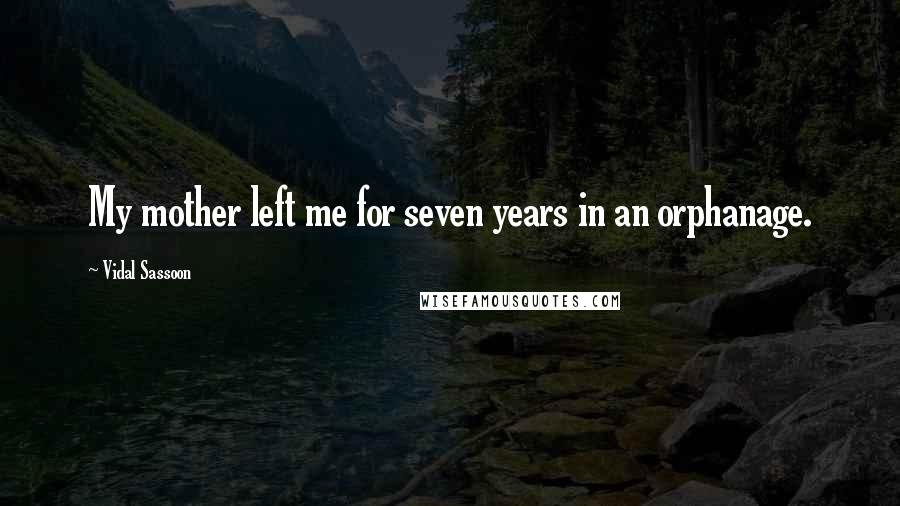 Vidal Sassoon quotes: My mother left me for seven years in an orphanage.