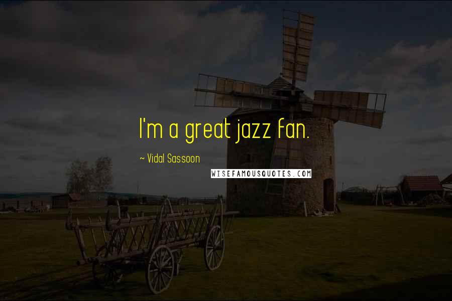 Vidal Sassoon quotes: I'm a great jazz fan.