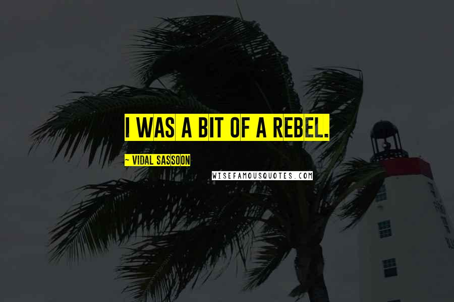 Vidal Sassoon quotes: I was a bit of a rebel.