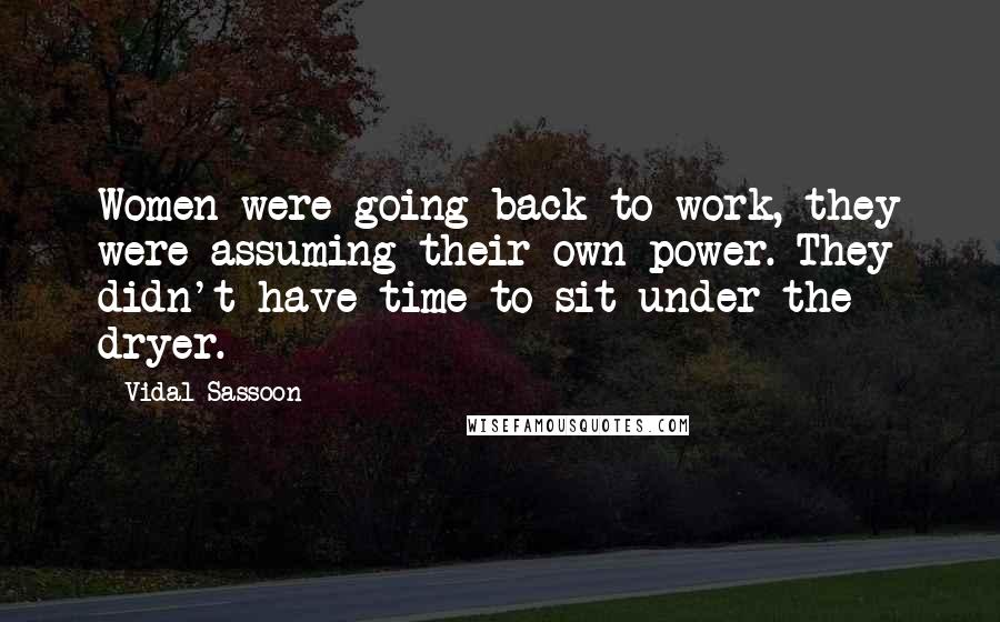 Vidal Sassoon quotes: Women were going back to work, they were assuming their own power. They didn't have time to sit under the dryer.