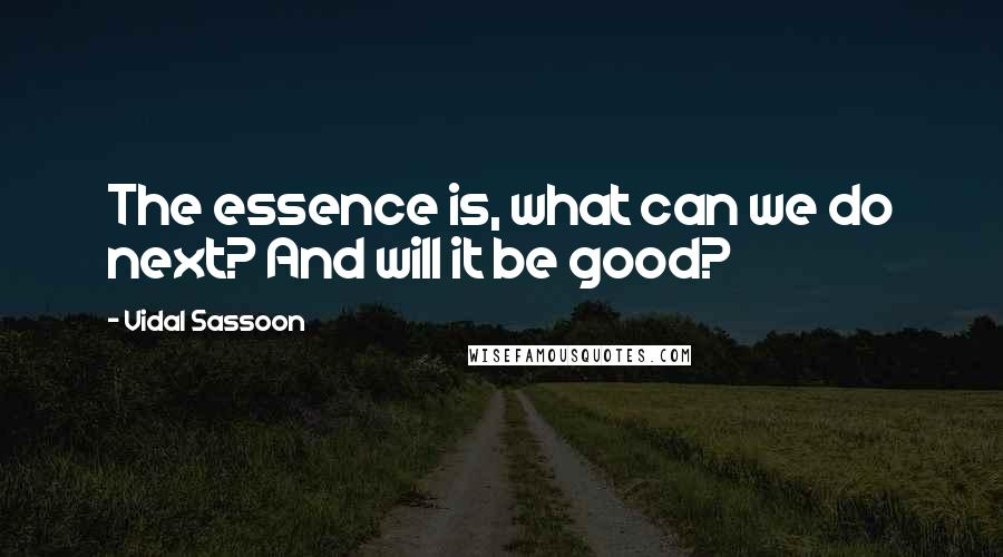 Vidal Sassoon quotes: The essence is, what can we do next? And will it be good?