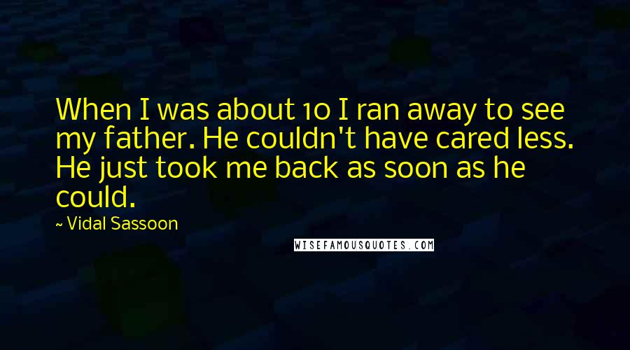 Vidal Sassoon quotes: When I was about 10 I ran away to see my father. He couldn't have cared less. He just took me back as soon as he could.