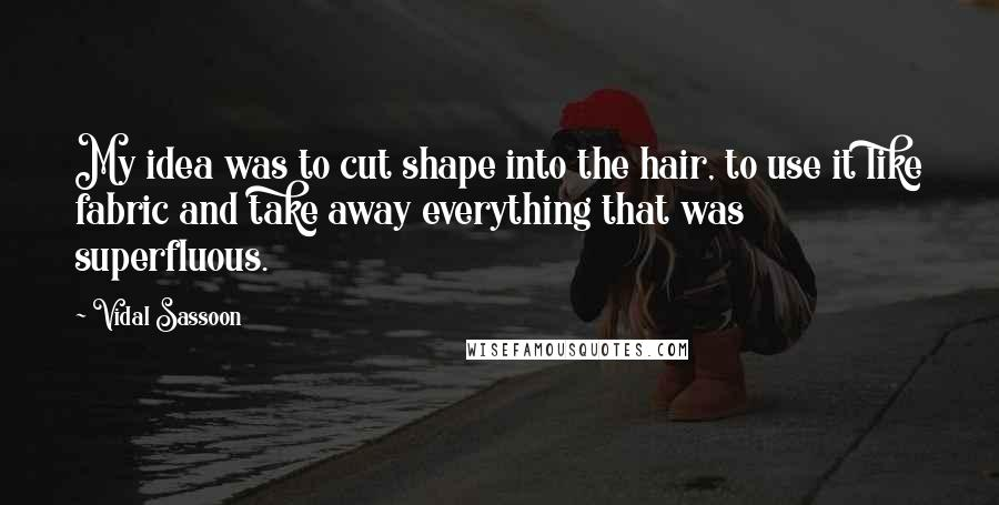 Vidal Sassoon quotes: My idea was to cut shape into the hair, to use it like fabric and take away everything that was superfluous.