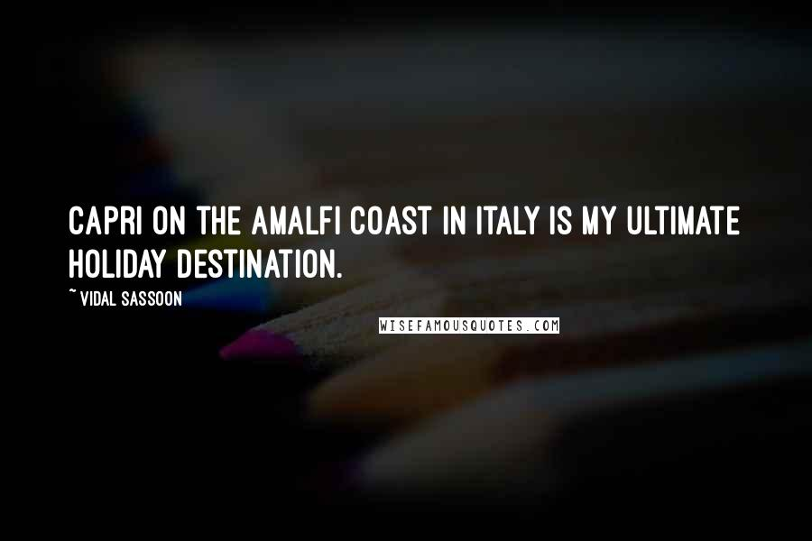 Vidal Sassoon quotes: Capri on the Amalfi Coast in Italy is my ultimate holiday destination.