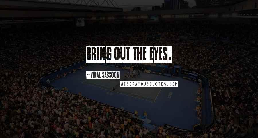 Vidal Sassoon quotes: Bring out the eyes.