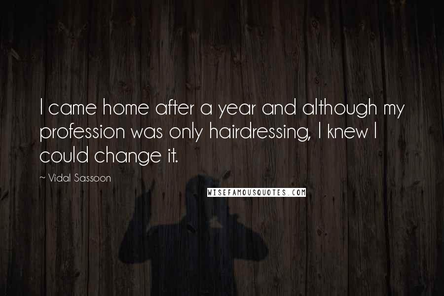 Vidal Sassoon quotes: I came home after a year and although my profession was only hairdressing, I knew I could change it.