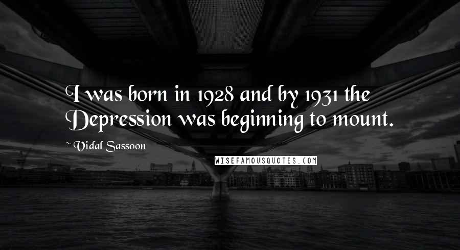 Vidal Sassoon quotes: I was born in 1928 and by 1931 the Depression was beginning to mount.