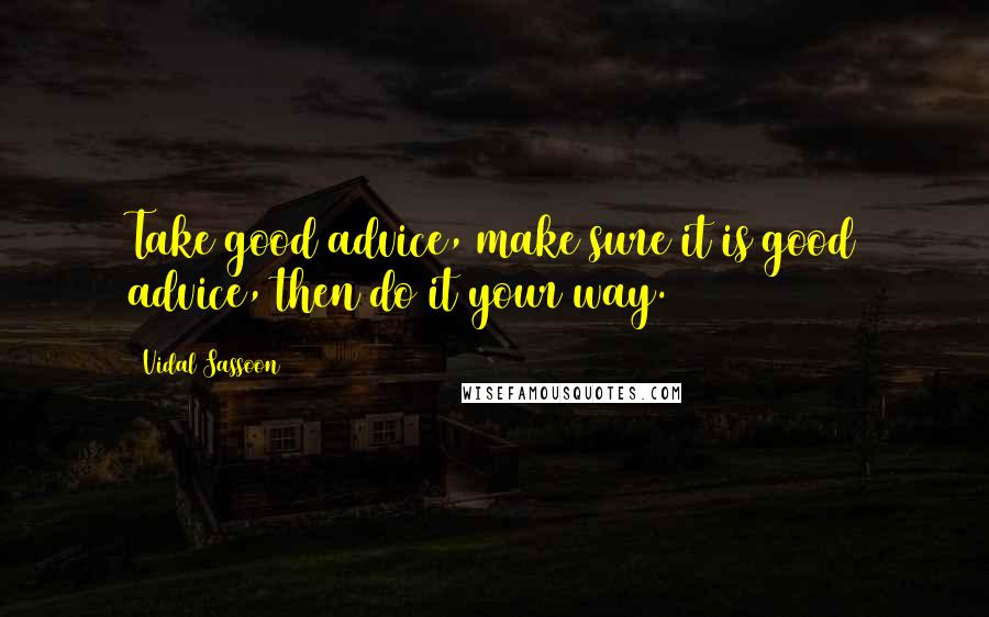 Vidal Sassoon quotes: Take good advice, make sure it is good advice, then do it your way.