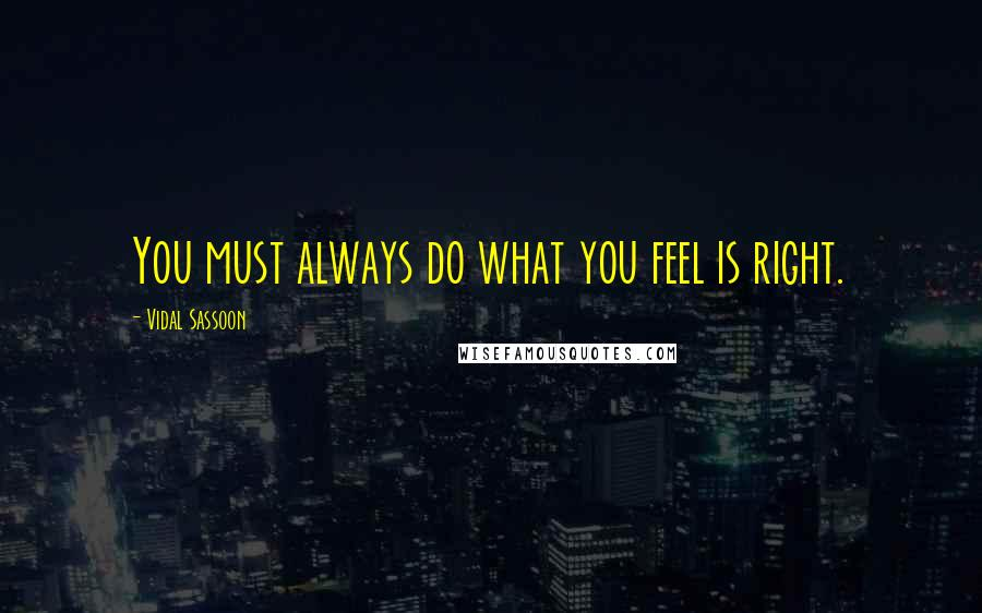 Vidal Sassoon quotes: You must always do what you feel is right.