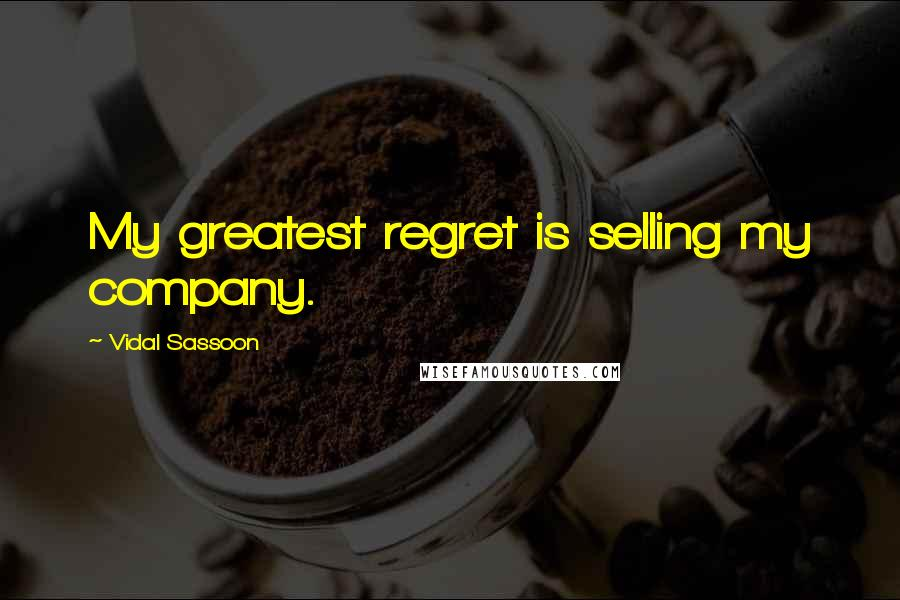Vidal Sassoon quotes: My greatest regret is selling my company.