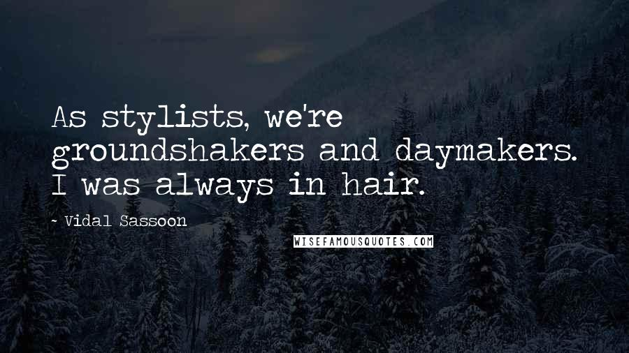 Vidal Sassoon quotes: As stylists, we're groundshakers and daymakers. I was always in hair.