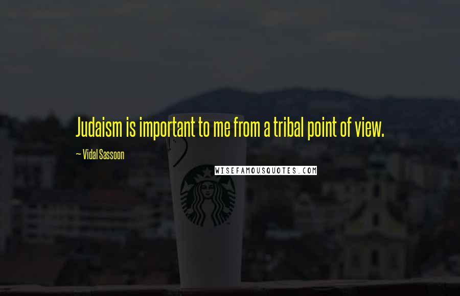Vidal Sassoon quotes: Judaism is important to me from a tribal point of view.