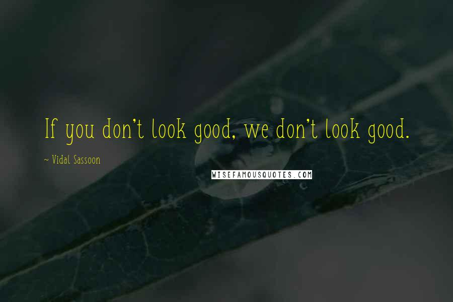 Vidal Sassoon quotes: If you don't look good, we don't look good.