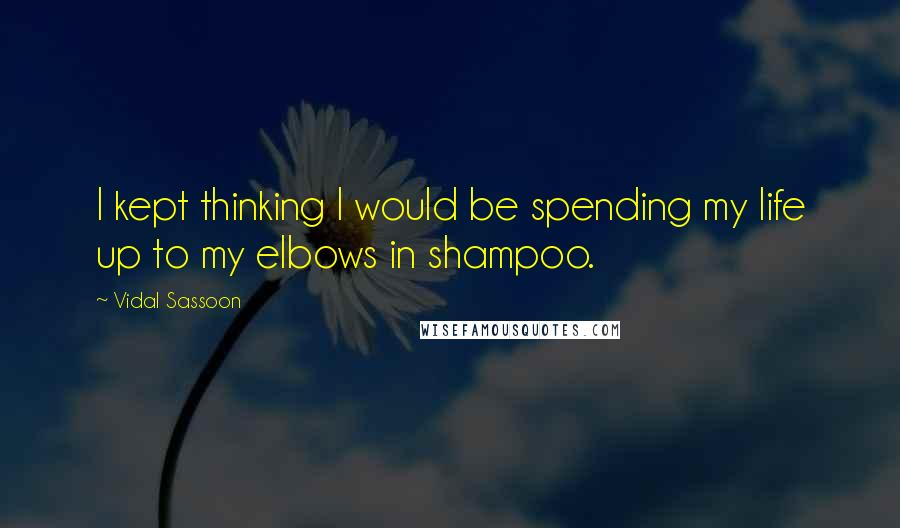 Vidal Sassoon quotes: I kept thinking I would be spending my life up to my elbows in shampoo.