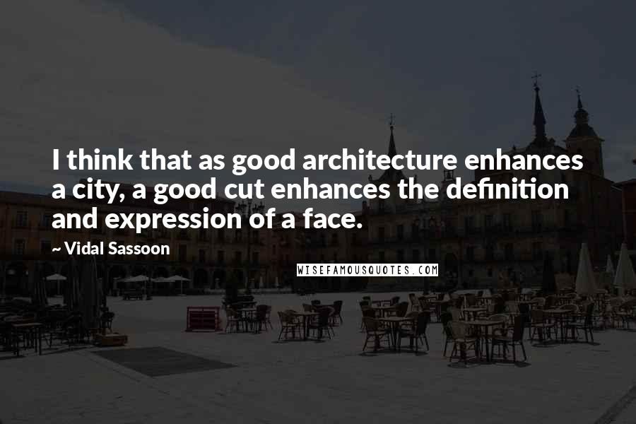 Vidal Sassoon quotes: I think that as good architecture enhances a city, a good cut enhances the definition and expression of a face.