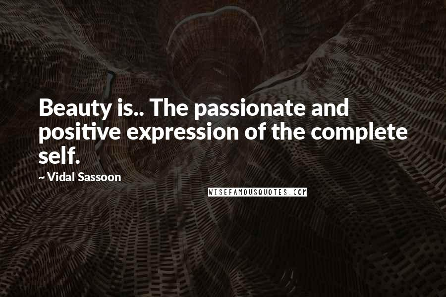 Vidal Sassoon quotes: Beauty is.. The passionate and positive expression of the complete self.
