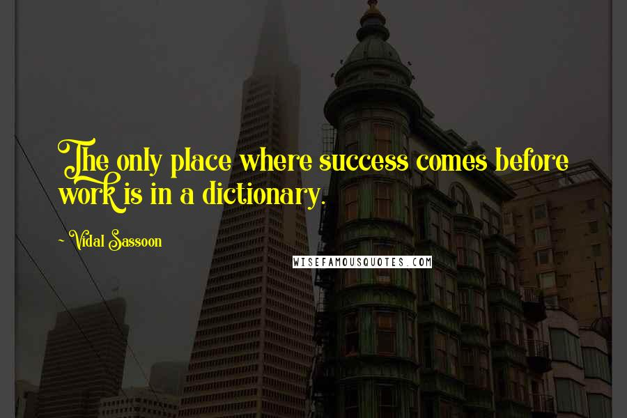 Vidal Sassoon quotes: The only place where success comes before work is in a dictionary.