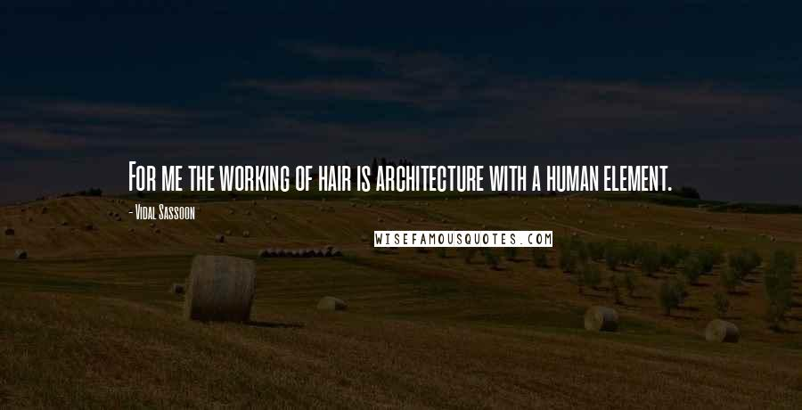 Vidal Sassoon quotes: For me the working of hair is architecture with a human element.