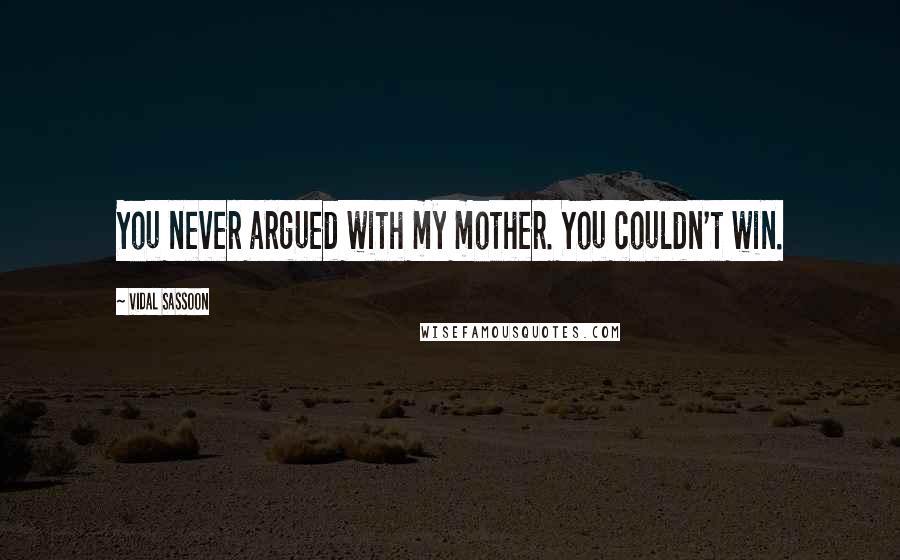 Vidal Sassoon quotes: You never argued with my mother. You couldn't win.