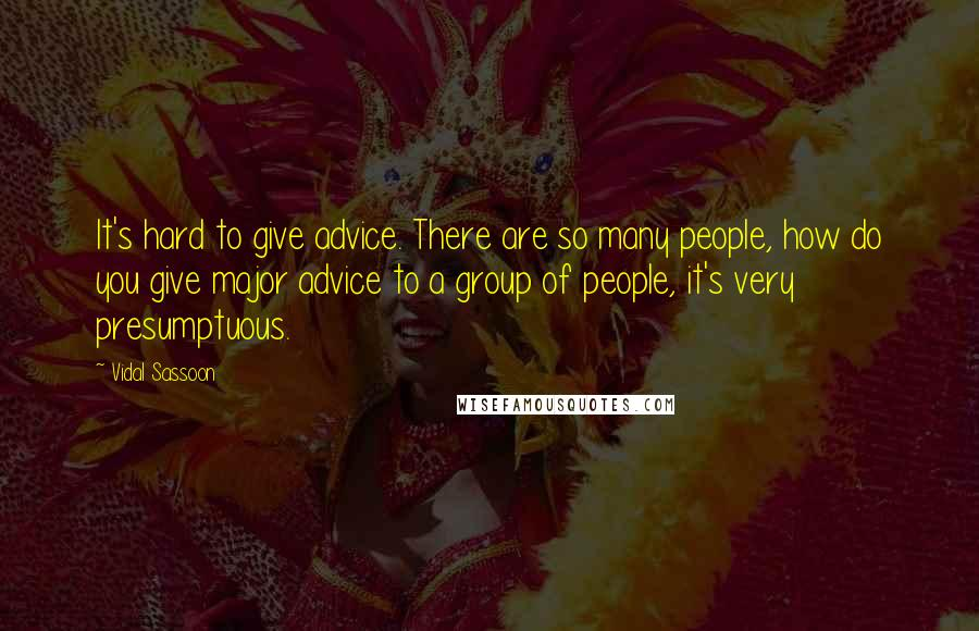 Vidal Sassoon quotes: It's hard to give advice. There are so many people, how do you give major advice to a group of people, it's very presumptuous.