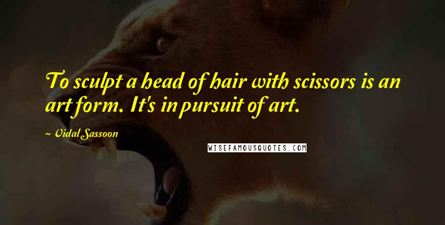 Vidal Sassoon quotes: To sculpt a head of hair with scissors is an art form. It's in pursuit of art.