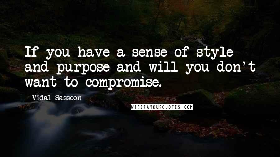 Vidal Sassoon quotes: If you have a sense of style and purpose and will you don't want to compromise.