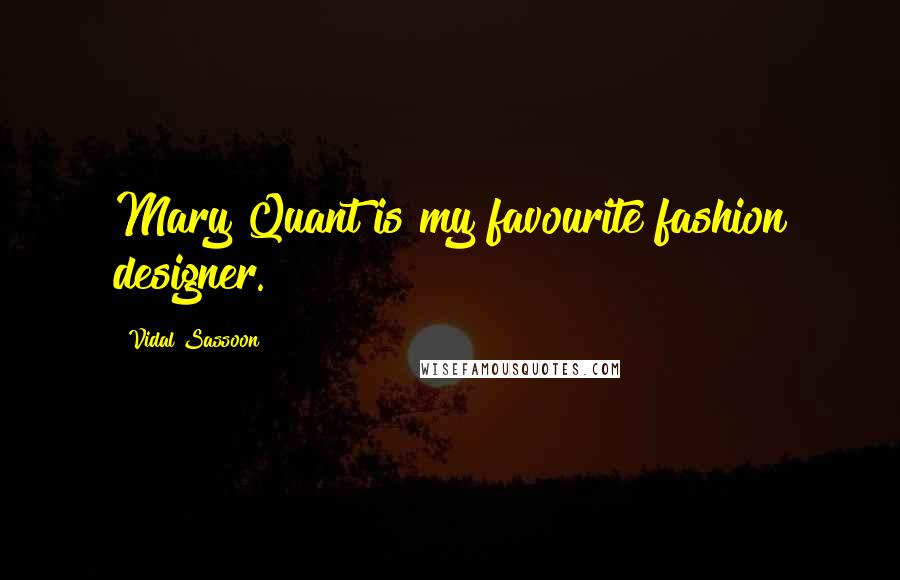Vidal Sassoon quotes: Mary Quant is my favourite fashion designer.