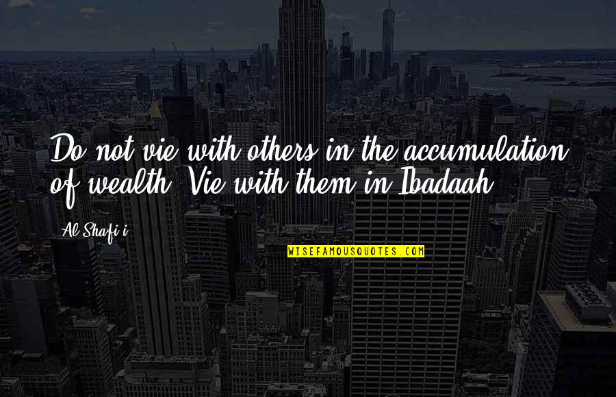 Vie Quotes By Al-Shafi'i: Do not vie with others in the accumulation