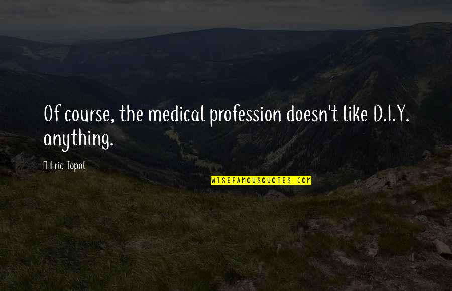 Vie Quotes By Eric Topol: Of course, the medical profession doesn't like D.I.Y.