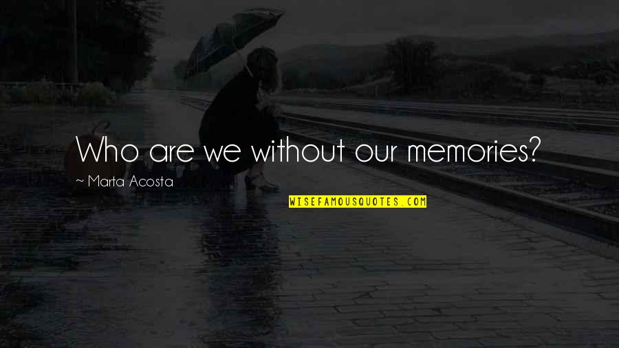 Vie Quotes By Marta Acosta: Who are we without our memories?
