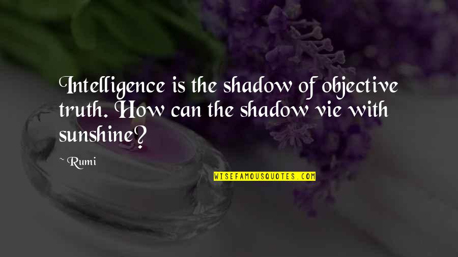 Vie Quotes By Rumi: Intelligence is the shadow of objective truth. How