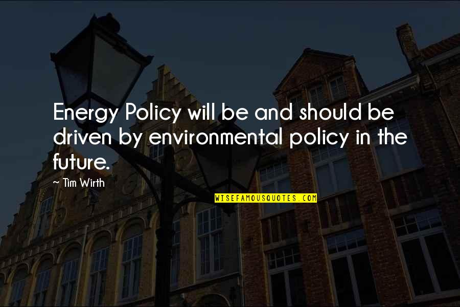 Vie Ta Vie Quotes By Tim Wirth: Energy Policy will be and should be driven