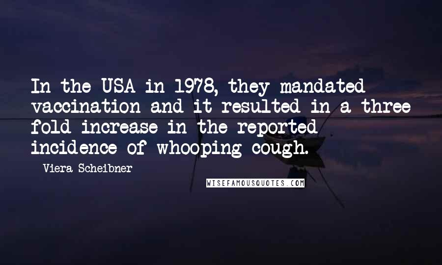 Viera Scheibner quotes: In the USA in 1978, they mandated vaccination and it resulted in a three fold increase in the reported incidence of whooping cough.