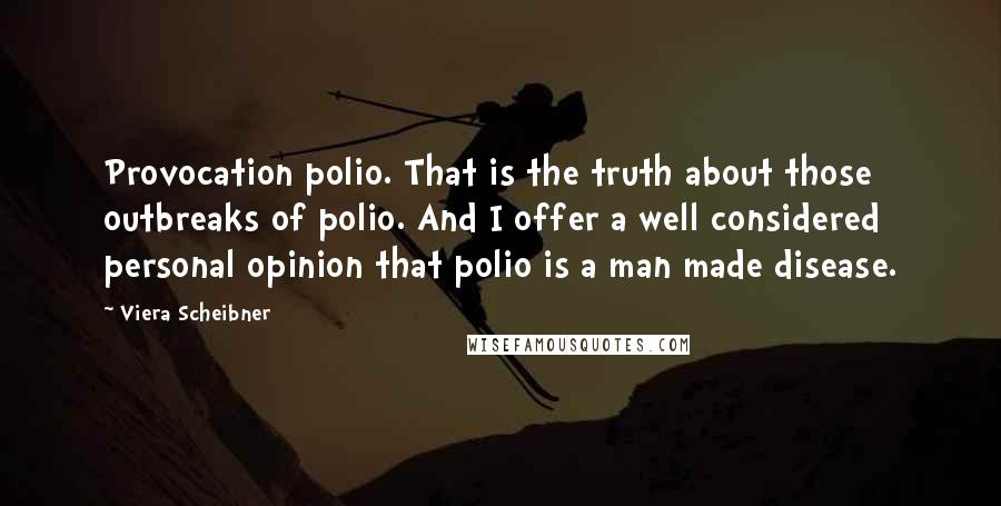 Viera Scheibner quotes: Provocation polio. That is the truth about those outbreaks of polio. And I offer a well considered personal opinion that polio is a man made disease.