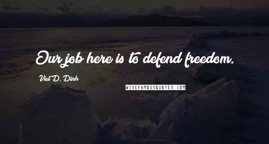 Viet D. Dinh quotes: Our job here is to defend freedom.