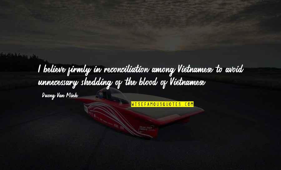 Vietnamese Quotes By Duong Van Minh: I believe firmly in reconciliation among Vietnamese to