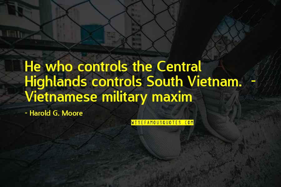 Vietnamese Quotes By Harold G. Moore: He who controls the Central Highlands controls South